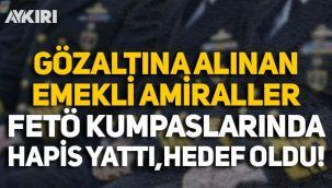 Gözaltına alınan amiraller FETÖ'nün Ergenekon-Balyoz kumpaslarında hapis yattı, hedef oldu!