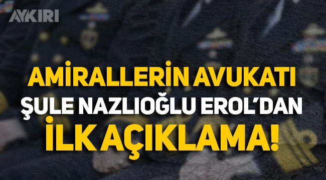 Gözaltına alınan amirallerin avukatı Şule Nazlıoğlu Erol'dan açıklama