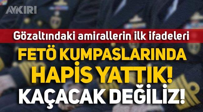"""Gözaltındaki 10 emekli amiralin ilk ifadeleri ortaya çıktı: """"FETÖ kumpaslarında hapis yattık, kaçacak değiliz!"""""""