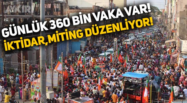 Günlük 360 bin vaka açıklayan Hindistan'da iktidar partisi miting düzenliyor!