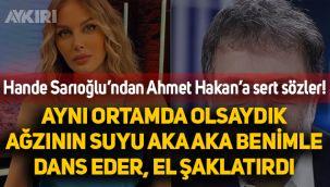 Hande Sarıoğlu'ndan Ahmet Hakan'a çok sert sözler: Oryantal yaptığım ortamda olsaydı, el şaklatırdı ağzının suyu aka aka