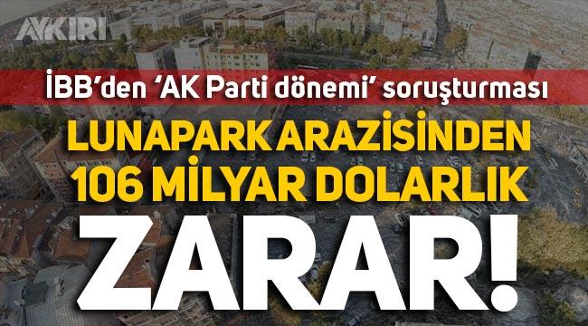 İBB'nin AK Parti döneminde aldığı Lunapark arazisinde 106 milyon dolarlık zarar!