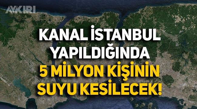 Kanal İstanbul yapıldığında su kaynakları kaybolacak, 5 milyon kişinin suyu kesilecek