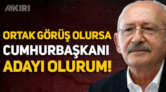 Kemal Kılıçdaroğlu: Ortak görüş olursa cumhurbaşkanı adayı olurum