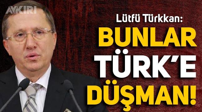"""Lütfü Türkkan: """"Bunlar Türk'e düşman"""""""