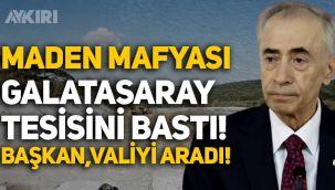 Maden şirketi, Galatasaray'ın tesisini bastı! Mustafa Cengiz, Valiyi aradı