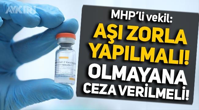 """MHP'li vekil: """"Koronavirüs aşısı zorla yapılmalı, olmayana ceza verilmeli!"""""""