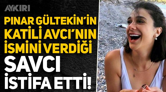 Pınar Gültekin'in katili Cemal Metin Avcı'nın ifadesinde adını verdiği savcı istifa etti!