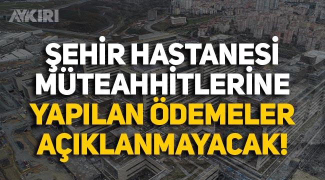 Şehir Hastanesi müteahhitlerine yapılan ödemeler artık vatandaşa açıklanmayacak!