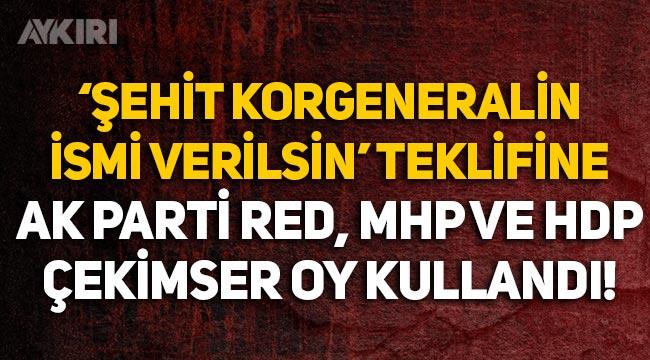 'Şehit korgeneralin ismi havalimanına verilsin' teklifini AK Parti reddetti, MHP çekimser kaldı