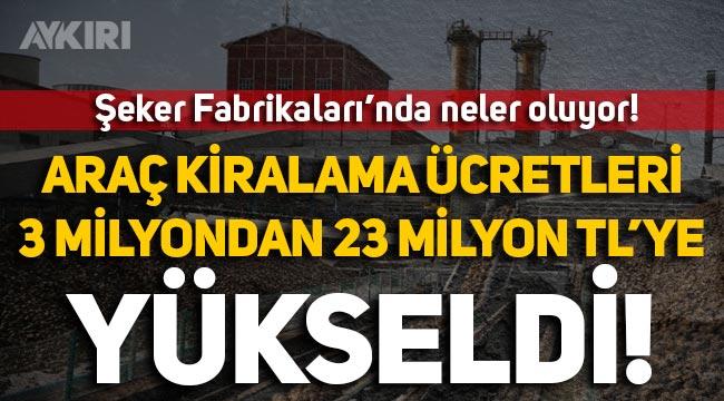 Şeker Fabrikaları'nın araç kiralamaya verdiği para 3 milyon TL'den 23 milyon liraya yükseldi!