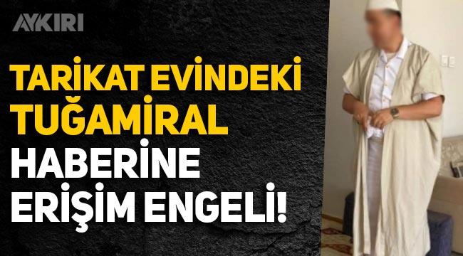 'Tarikat evine giden Tuğamiral' haberine erişim engeli getirildi