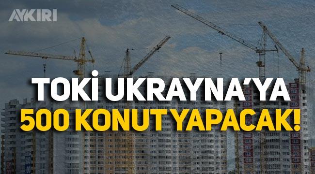 TOKİ, Ukrayna'ya 500 konut yapacak