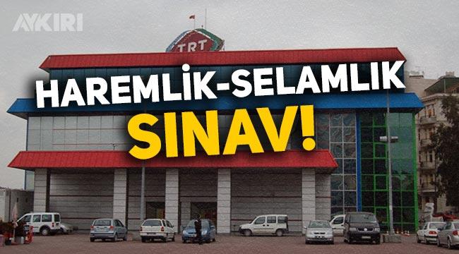 TRT'de haremlik selamlık sınav!