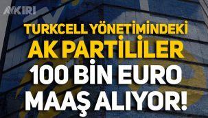 Turkcell yönetiminde bulunan AK Partililerin 100 bin euro maaş aldığı ortaya çıktı!