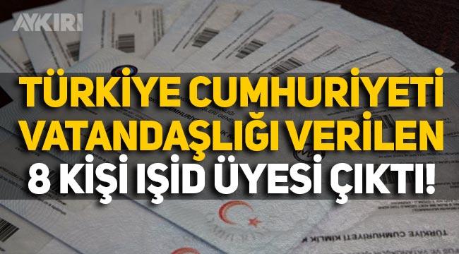 Türkiye Cumhuriyeti Vatandaşlığı verilen 8 kişi IŞİD üyesi çıktı!
