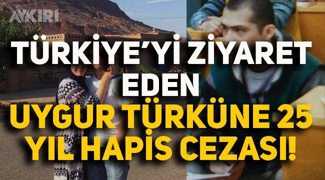 Türkiye'yi Ziyaret Eden Uygur Türküne 25 yıl hapis cezası!