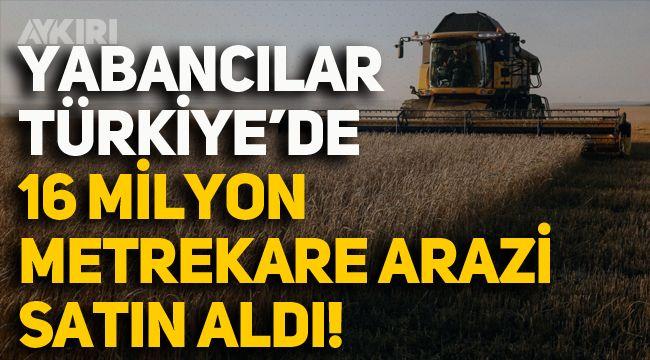 Yabancılar Türkiye'de 16 Milyon Metrekare Tarım Arazisi Satın Aldı!