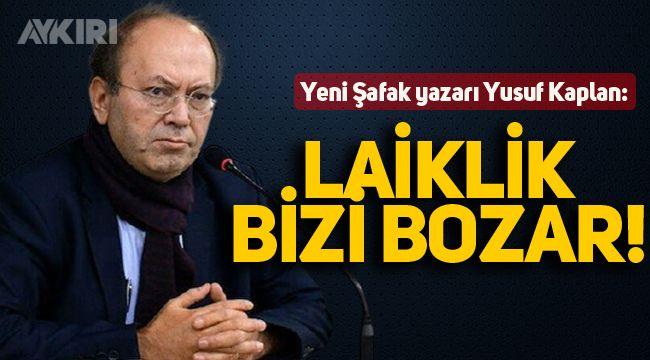 """Yeni Şafak yazarı Kaplan: """"Laiklik bizi bozar"""""""
