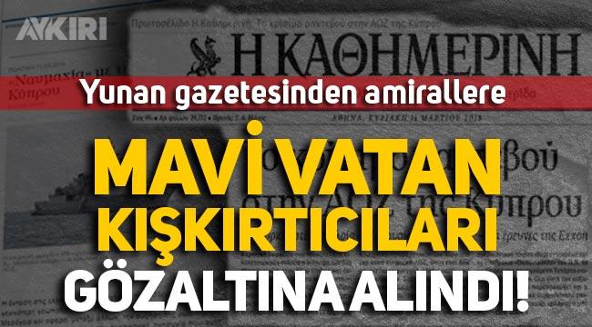 """Yunan gazetesinden amirallere: """"Mavi Vatan kışkırtıcıları gözaltına alındı!"""""""