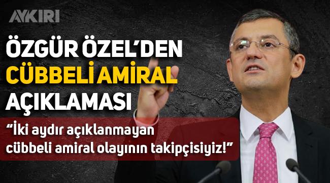 """CHP Grup Başkanvekili Özgür Özel: """"İki aydır açıklanmayan cübbeli amiral olayının takipçisiyiz"""""""