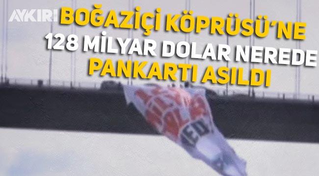"""CHP'li vekiller Boğaziçi köprüsüne dev """"128 milyar dolar nerede"""" pankartı astı"""