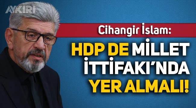 Cihangir İslam: HDP Millet İttifakı'nda yer almalı