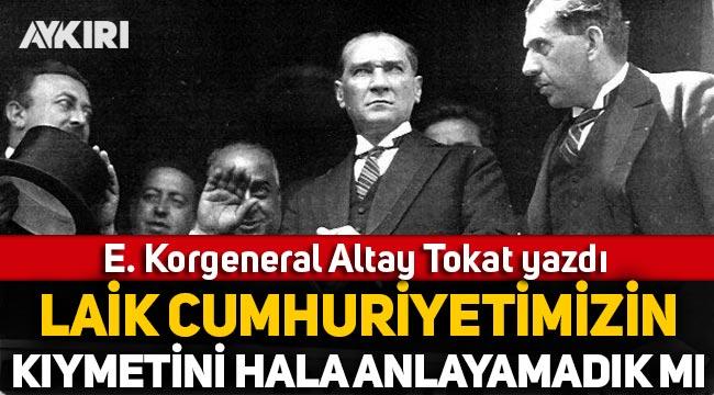 E. Korgeneral Altay Tokat yazdı: Laik Cumhuriyetimizin kıymetini hâlâ anlayamadık mı?