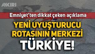 Emniyet'ten dikkat çeken açıklama: Yeni uyuşturucu rotasının merkezi Türkiye!