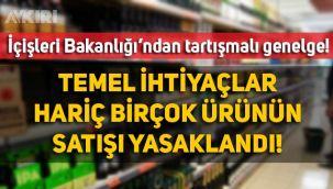 İçişleri Bakanlığı'nın 7 Mayıs genelgesi ortalığı karıştırdı: Hangi ürünlerin satışı yasak, hangi ürünlerin serbest?