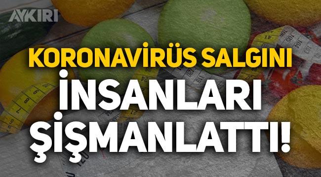 Koronavirüs salgını insanları şişmanlattı!