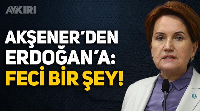 """Meral Akşener'den Erdoğan'a: """"Feci bir şey!"""""""