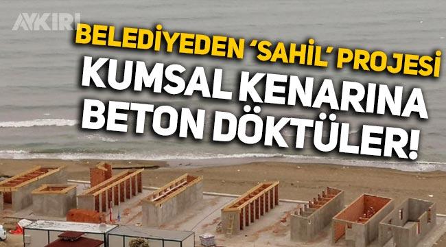 Trabzon'da belediyeden 'sahil' projesi: Kumsala beton döktüler!