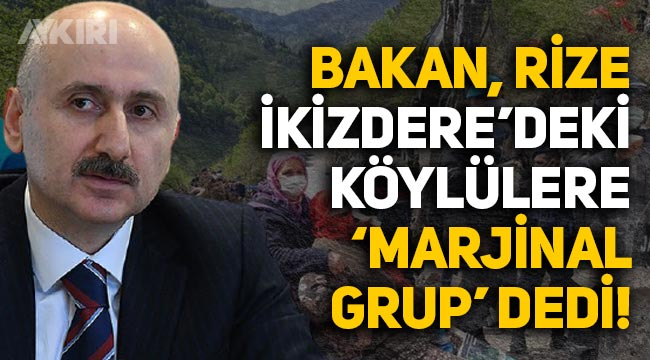 Ulaştırma Bakanı Karaismailoğlu, Rize İkizdere'deki köylülere 'marjinal grup' dedi
