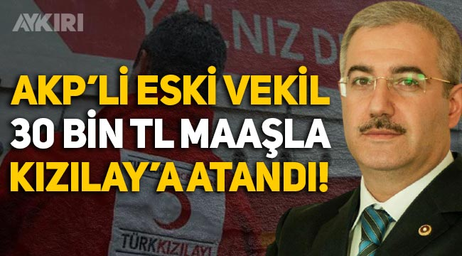AKP'li eski vekil Murtaza Yetiş, 30 bin TL maaşla Kızılay'a atandı!