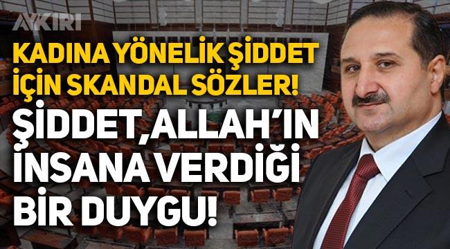 """AKP'li vekilden 'Kadına yönelik şiddet' açıklaması: """"Şiddet Allah'ın insana verdiği bir duygu"""""""