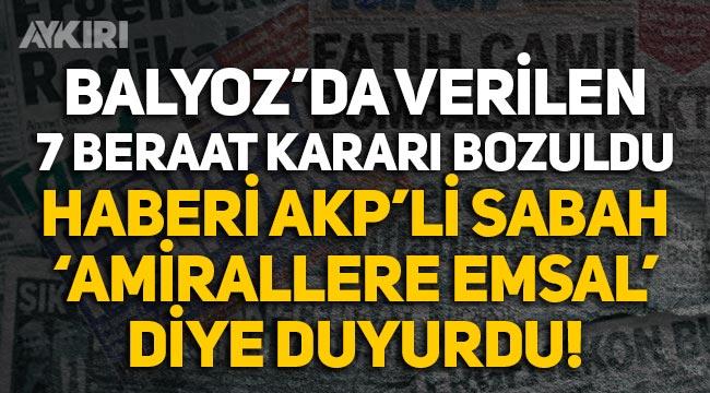 """Balyoz'da verilen 7 beraat kararı bozuldu, AKP'li Sabah """"Amirallere emsal"""" diye duyurdu!"""