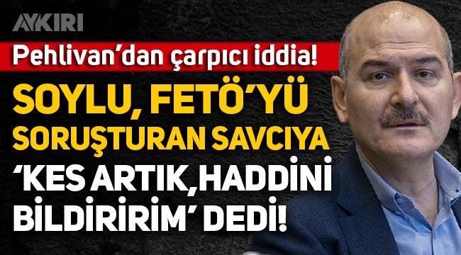 """Barış Pehlivan: Süleyman Soylu, FETÖ'nün mülki idare yapılanmasını soruşturan savcıya """"Kes artık, haddini bildiririm"""" dedi"""