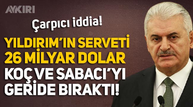"""CHP'li eski vekilden """"Binali Yıldırım'ın serveti 26 milyar dolar"""" iddiası!"""