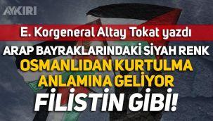 E. Korgeneral Altay Tokat yazdı: Arap bayraklarındaki siyah renk Osmanlı'dan kurtulma anlamına geliyor, Filistin gibi!