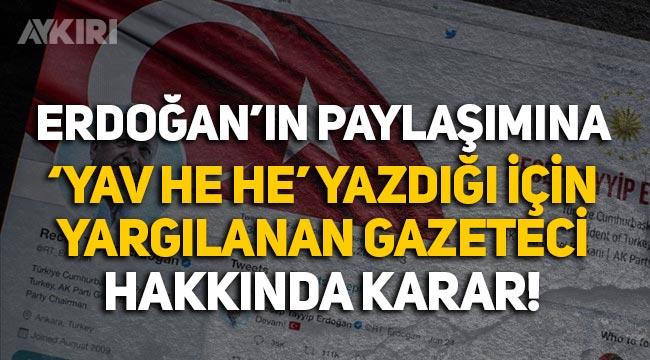 """Erdoğan'a """"Yav he he"""" yazdığı için yargılanan gazeteci hakkında karar"""
