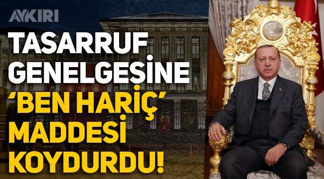 Erdoğan, Tasarruf Genelgesi'ni yayımladı, kendisini muaf tuttu!