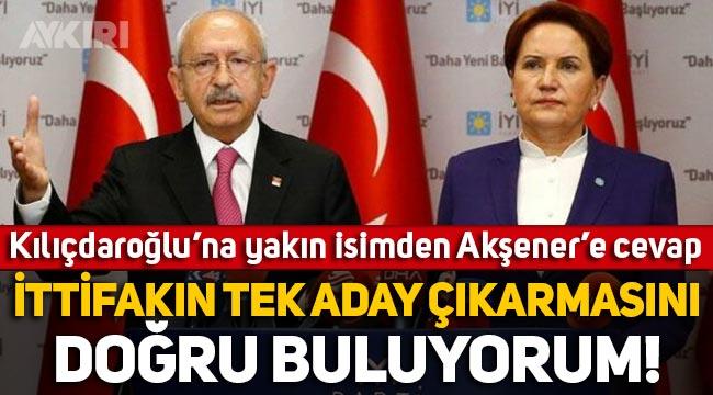 Kılıçdaroğlu'na yakın isimden Meral Akşener'e cevap: İttifakın tek aday çıkarmasını doğru buluyorum