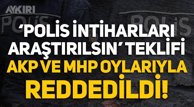 """""""Polis intiharları araştırılsın"""" teklifi AKP ve MHP oylarıyla reddedildi"""
