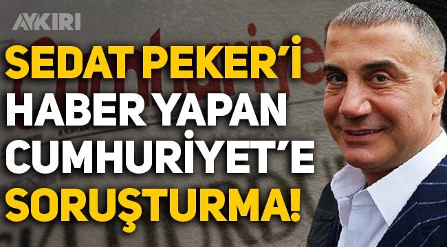 Sedat Peker'i haber yapan Cumhuriyet'e soruşturma başlatıldı