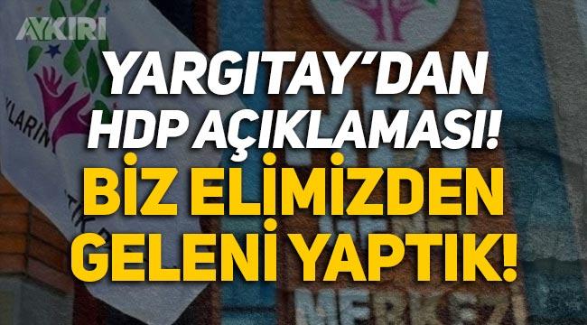 """Yargıtay'dan HDP iddianamesi açıklaması: """"Biz elimizden geleni yaptık!"""""""
