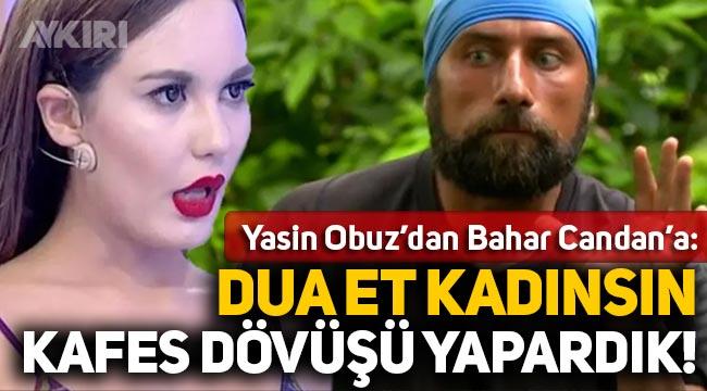 """Yasin Obuz'dan Bahar Candan'a: """"Dua et kadınsın kafes dövüşü yapardık!"""""""