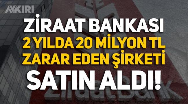 Ziraat Bankası, son 2 yılda 20 milyon lira zarar eden şirketi satın aldı!