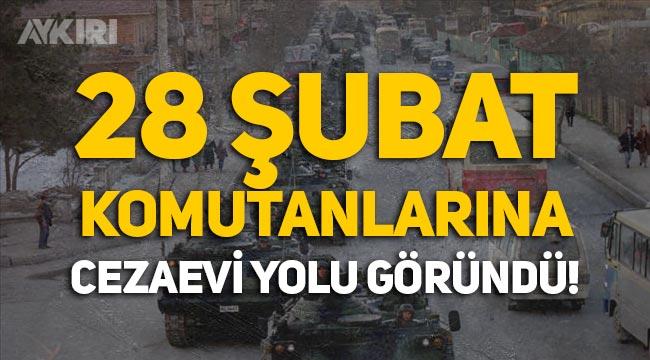 28 Şubat Davası'nda eski komutanlara cezaevi yolu göründü!