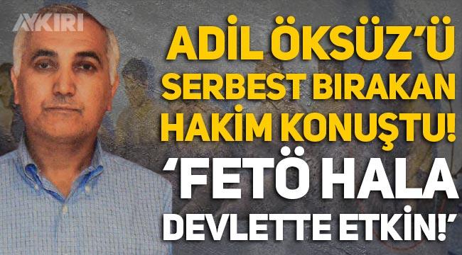 """Adil Öksüz'ü serbest bırakan hakim konuştu: """"FETÖ hala devlette etkin"""""""